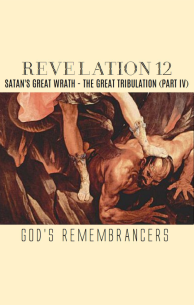 Revelation 12 - Satan's Great Wrath - The Great Tribulation (Part IV)
